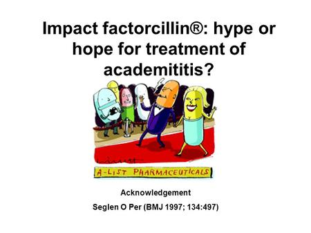 Impact factorcillin®: hype or hope for treatment of academititis? Acknowledgement Seglen O Per (BMJ 1997; 134:497)