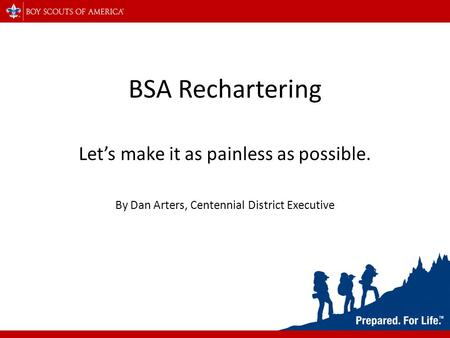 BSA Rechartering Let's make it as painless as possible. By Dan Arters, Centennial District Executive.