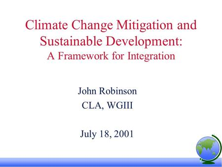 Climate Change Mitigation and Sustainable Development: A Framework for Integration John Robinson CLA, WGIII July 18, 2001.