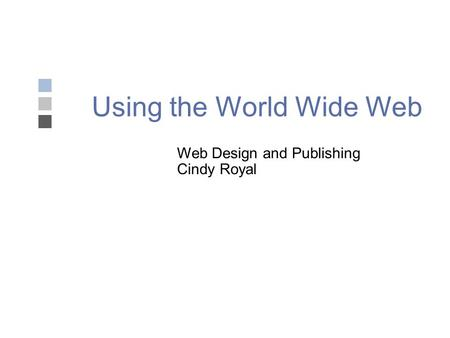 Using the World Wide Web Web Design and Publishing Cindy Royal.