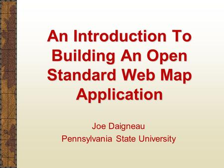 An Introduction To Building An Open Standard Web Map Application Joe Daigneau Pennsylvania State University.