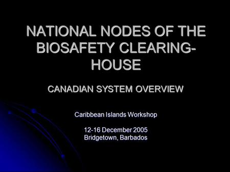 NATIONAL NODES OF THE BIOSAFETY CLEARING- HOUSE CANADIAN SYSTEM OVERVIEW Caribbean Islands Workshop 12-16 December 2005 Bridgetown, Barbados.