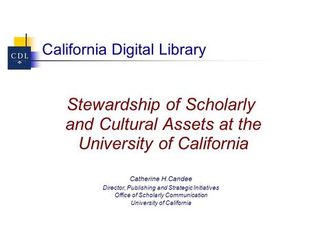 California Digital Library Stewardship of Scholarly and Cultural Assets at the University of California Catherine H.Candee Director, Publishing and Strategic.
