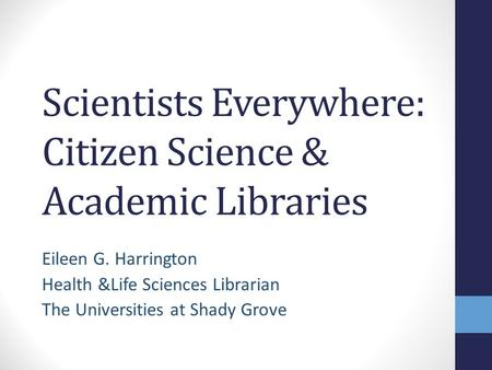 Scientists Everywhere: Citizen Science & Academic Libraries Eileen G. Harrington Health &Life Sciences Librarian The Universities at Shady Grove.