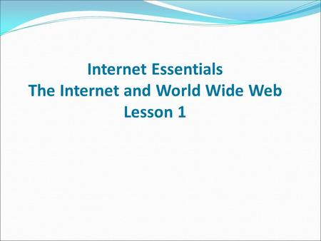 Internet Essentials The Internet and World Wide Web Lesson 1.