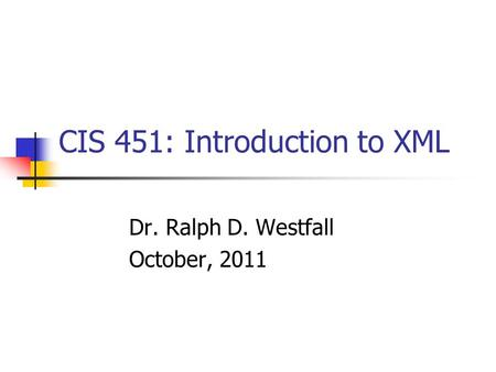 CIS 451: Introduction to XML Dr. Ralph D. Westfall October, 2011.