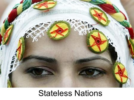 Stateless Nations. The Kurds The Kurds are a group of stateless people located in the Caucasus Region. The Kurds are found in six different countries: