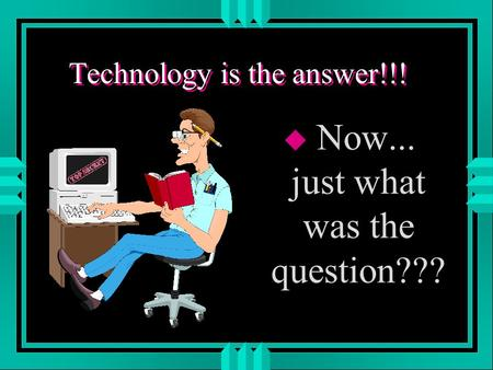 Technology is the answer!!! u Now... just what was the question???