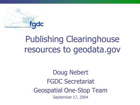 Publishing Clearinghouse resources to geodata.gov Doug Nebert FGDC Secretariat Geospatial One-Stop Team September 17, 2004.
