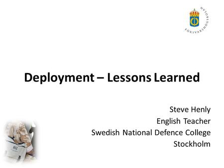 Deployment – Lessons Learned Steve Henly English Teacher Swedish National Defence College Stockholm.