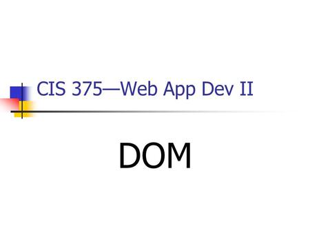 CIS 375—Web App Dev II DOM. 2 Introduction to DOM The XML Document ________ Model (DOM) is a programming interface for XML documents. It defines the way.