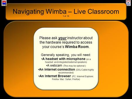 Navigating Wimba – Live Classroom Please ask your instructor about the hardware required to access your course's Wimba Room. Generally speaking, you will.