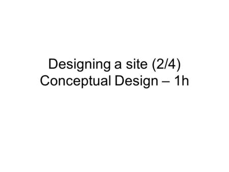 Designing a site (2/4) Conceptual Design – 1h. Lazar's Development Lifecycle Define the mission & target users Collect user requirements Create and Modify.