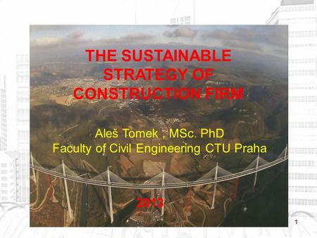 1 THE SUSTAINABLE STRATEGY OF CONSTRUCTION FIRM Aleš Tomek, MSc. PhD Faculty of Civil Engineering CTU Praha 2013.
