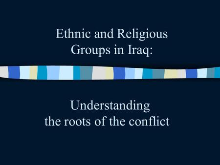 Ethnic and Religious Groups in Iraq: Understanding the roots of the conflict.