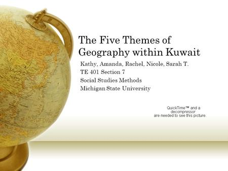 The Five Themes of Geography within Kuwait Kathy, Amanda, Rachel, Nicole, Sarah T. TE 401 Section 7 Social Studies Methods Michigan State University.