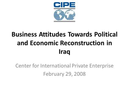 Business Attitudes Towards Political and Economic Reconstruction in Iraq Center for International Private Enterprise February 29, 2008.
