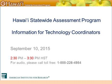 Online Hawai'i State Assessments Hawai'i Statewide Assessment Program Information for Technology Coordinators September 10, 2015 2:30 PM – 3:30 PM HST.