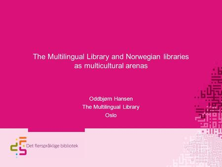 The Multilingual Library and Norwegian libraries as multicultural arenas Oddbjørn Hansen The Multilingual Library Oslo.