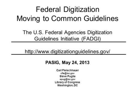 Federal Digitization Moving to Common Guidelines The U.S. Federal Agencies Digitization Guidelines Initiative (FADGI)