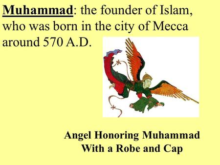 Muhammad Muhammad: the founder of Islam, who was born in the city of Mecca around 570 A.D. Angel Honoring Muhammad With a Robe and Cap.