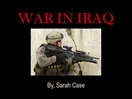 WAR IN IRAQ By, Sarah Case. NO END IN SIGHT: No End In Sight spoke about issues that further explored the troubles we now face with the war in Iraq. The.