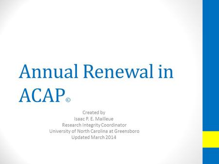 Annual Renewal in ACAP © Created by Isaac P. E. Mailleue Research Integrity Coordinator University of North Carolina at Greensboro Updated March 2014.