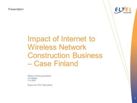Presentation 1 Impact of Internet to Wireless Network Construction Business – Case Finland Master's thesis presentation Jim Mäkelä 11.4.2007 Supervisor: