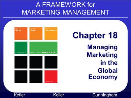 A FRAMEWORK for MARKETING MANAGEMENT Kotler KellerCunningham Chapter 18 Managing Marketing in the Global Economy.