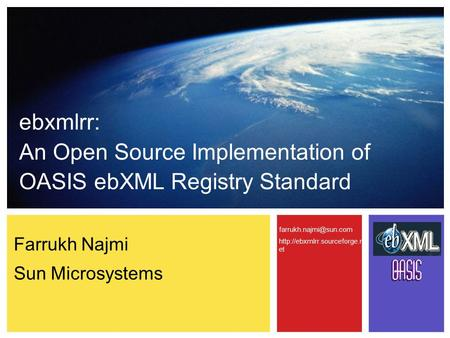Farrukh Najmi Sun Microsystems ebxmlrr: An Open Source Implementation of OASIS ebXML Registry Standard