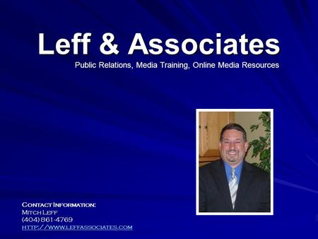 Leff & Associates Contact Information: Mitch Leff (404) 861-4769  Public Relations, Media Training, Online Media Resources.
