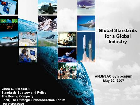 Global Standards for a Global Industry ANSI/SAC Symposium May 30, 2007 Laura E. Hitchcock Standards Strategy and Policy The Boeing Company Chair, The Strategic.