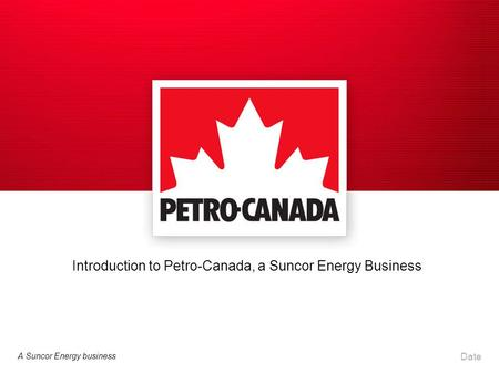 A Suncor Energy business Date Introduction to Petro-Canada, a Suncor Energy Business.