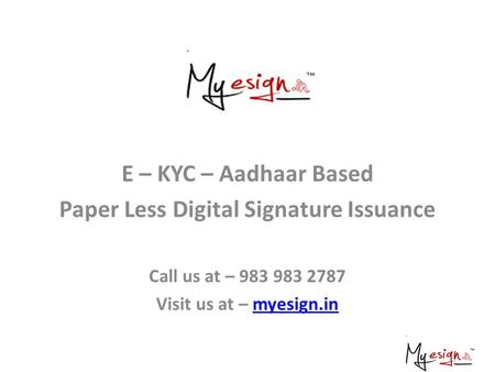 E – KYC – Aadhaar Based Paper Less Digital Signature Issuance Call us at – 983 983 2787 Visit us at – myesign.inmyesign.in.