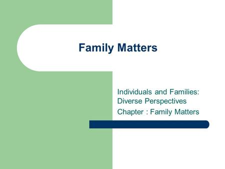 Family Matters Individuals and Families: Diverse Perspectives Chapter : Family Matters.