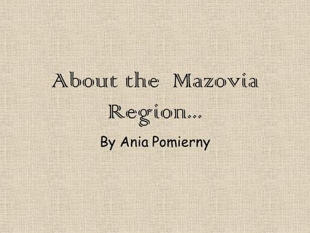 About the Mazovia Region... By Ania Pomierny. Location Mazovia Province covers an area of 35,597 square kilometers and is the largest administrative region.