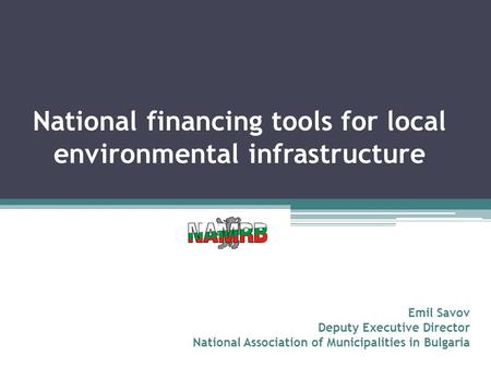 National financing tools for local environmental infrastructure Emil Savov Deputy Executive Director National Association of Municipalities in Bulgaria.