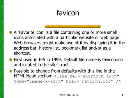 PACS - 09/19/15 1 favicon A 'Favorite icon' is a file containing one or more small icons associated with a particular website or web page. Web browsers.
