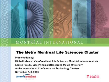 The Metro Montréal Life Sciences Cluster Presentation by: Michel Leblanc, Vice-President, Life Sciences, Montréal International and Louise Proulx, Vice-Principal.