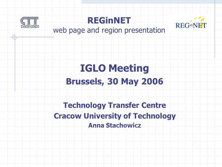REGinNET web page and region presentation IGLO Meeting Brussels, 30 May 2006 Technology Transfer Centre Cracow University of Technology Anna Stachowicz.
