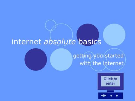 Internet absolute basics getting you started with the internet Click to enter.