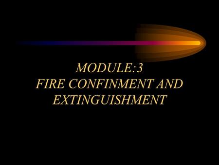 MODULE:3 FIRE CONFINMENT AND EXTINGUISHMENT. OBJECTIVES Module 3 Overview Select and deploy the appropriate hose lines to accomplish fire confinement.