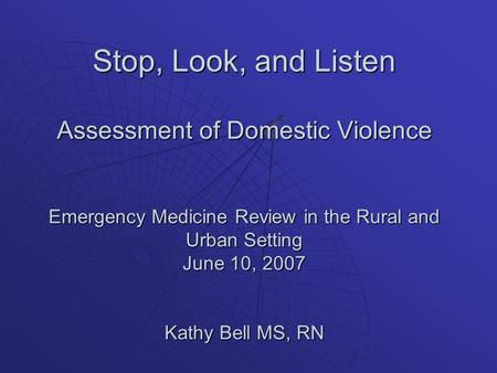 Stop, Look, and Listen Assessment of Domestic Violence Emergency Medicine Review in the Rural and Urban Setting June 10, 2007 Kathy Bell MS, RN.