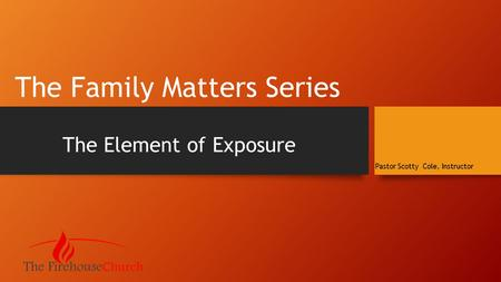 The Family Matters Series The Element of Exposure Pastor Scotty Cole, Instructor.