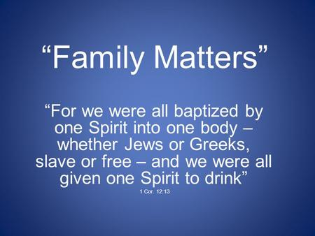 """Family Matters"" ""For we were all baptized by one Spirit into one body – whether Jews or Greeks, slave or free – and we were all given one Spirit to drink"""