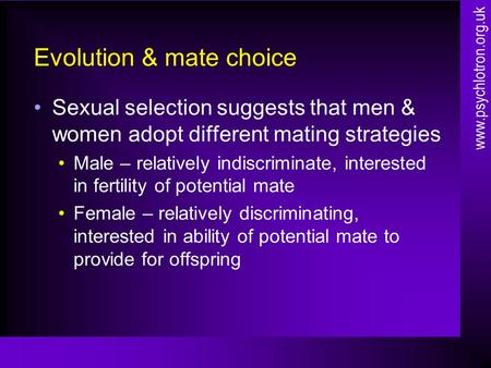 Evolution & mate choice Sexual selection suggests that men & women adopt different mating strategies Male – relatively indiscriminate, interested in fertility.