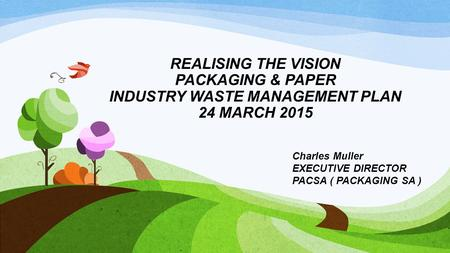 REALISING THE VISION PACKAGING & PAPER INDUSTRY WASTE MANAGEMENT PLAN 24 MARCH 2015 Charles Muller EXECUTIVE DIRECTOR PACSA ( PACKAGING SA )
