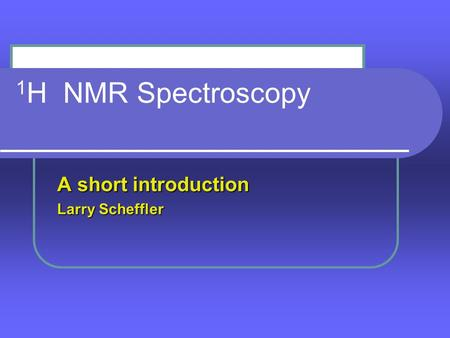 1 H NMR Spectroscopy A short introduction Larry Scheffler.