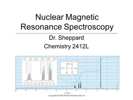 Nuclear Magnetic Resonance Spectroscopy Dr. Sheppard Chemistry 2412L.