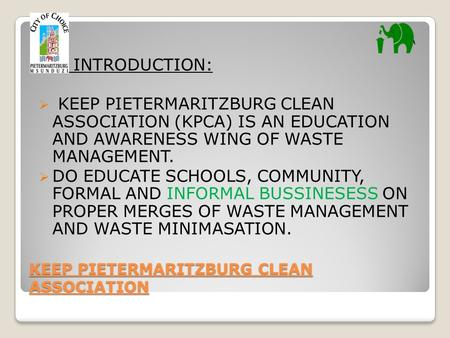 KEEP PIETERMARITZBURG CLEAN ASSOCIATION INTRODUCTION:  KEEP PIETERMARITZBURG CLEAN ASSOCIATION (KPCA) IS AN EDUCATION AND AWARENESS WING OF WASTE MANAGEMENT.